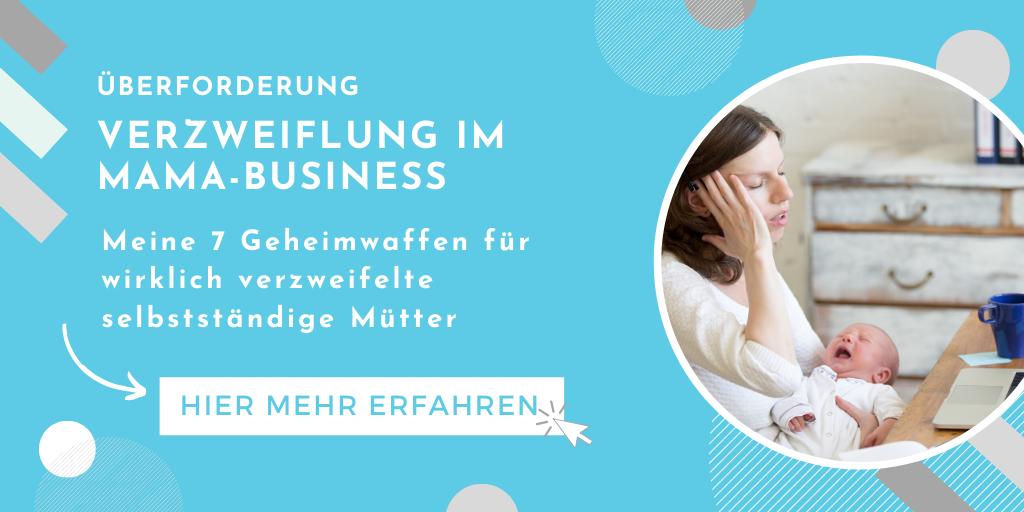 Verzweiflung im Mama-Business: Meine 7 Geheimwaffen für verzweifelte selbstständige Mütter
